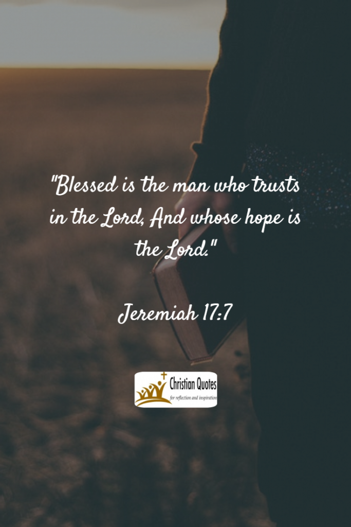 Bible Verses about God (2): Blessed is the man who trusts in the Lord, And whose hope is the Lord. Jeremiah 17:7 (NKJV)