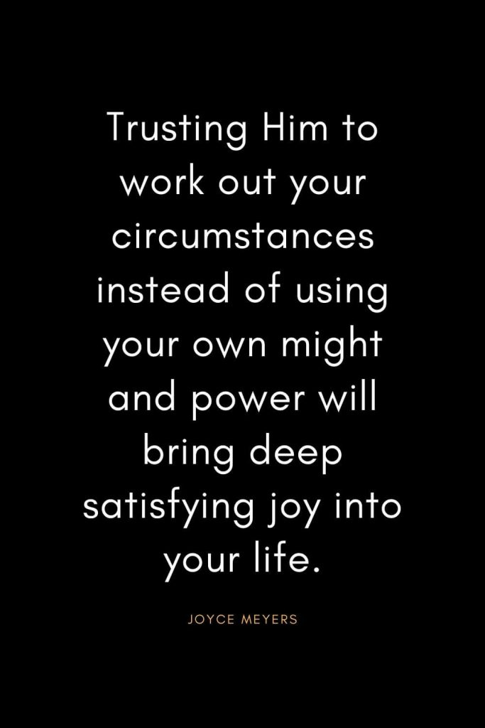 Christian Quotes about Trust (1): Trusting Him to work out your circumstances instead of using your own might and power will bring deep satisfying joy into your life. - Joyce Meyers