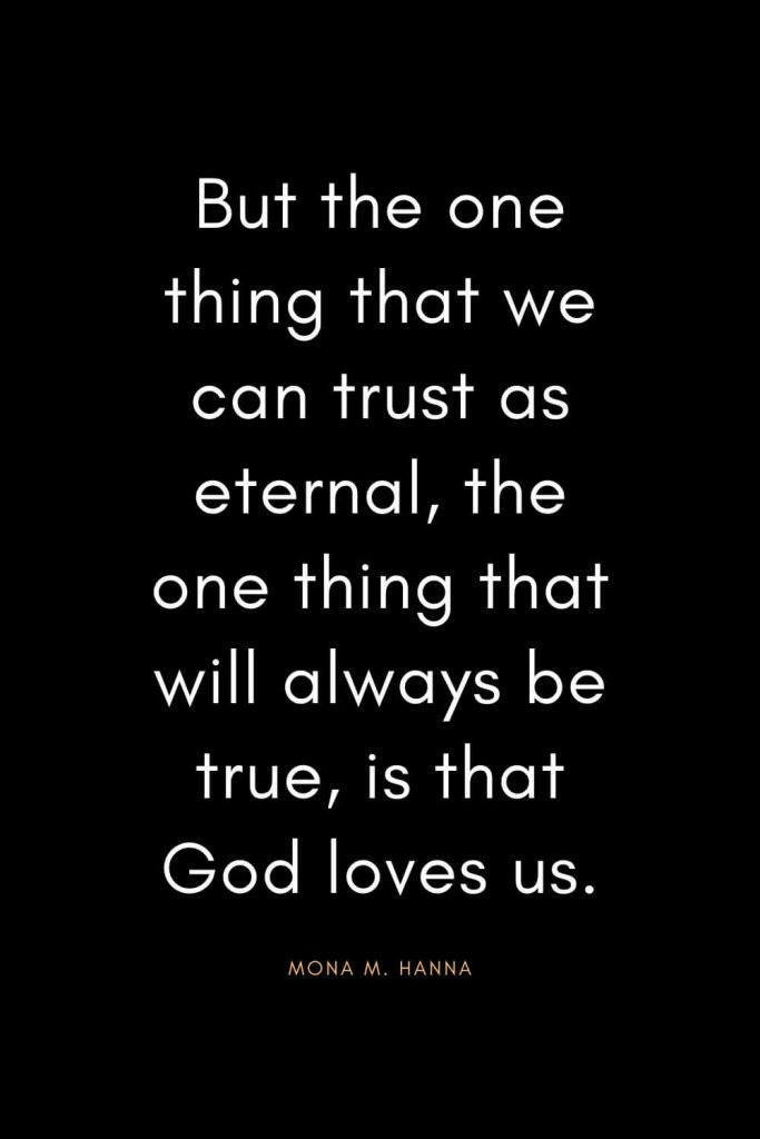 Christian Quotes about Trust (11): But the one thing that we can trust as eternal, the one thing that will always be true, is that God loves us. - Mona M. Hanna