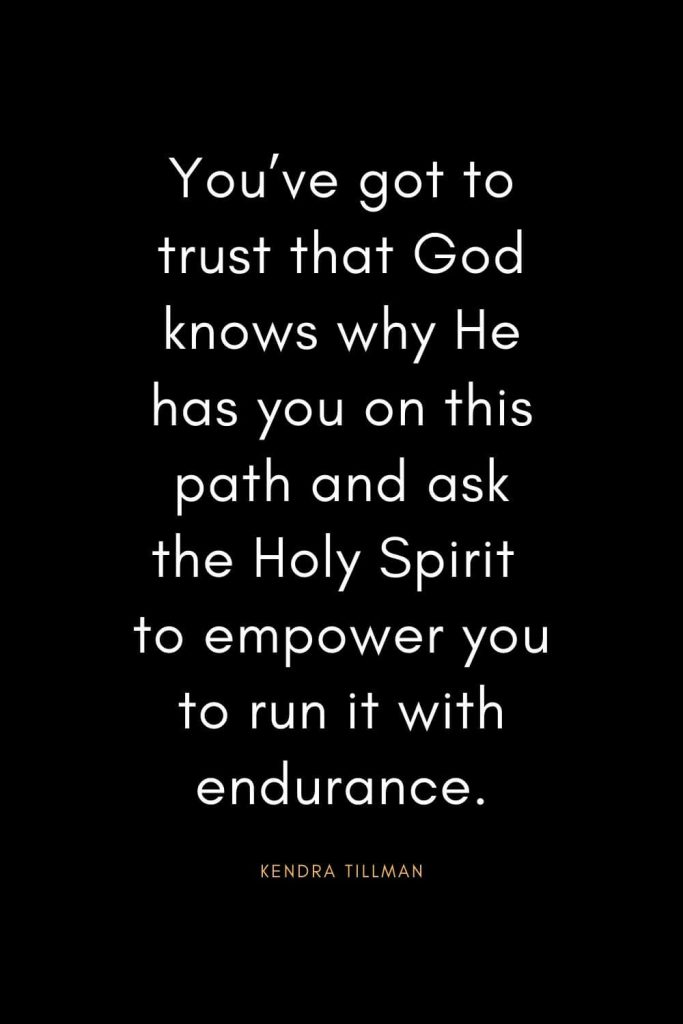 Christian Quotes about Trust (12): You've got to trust that God knows why He has you on this path and ask the Holy Spirit to empower you to run it with endurance. - Kendra Tillman