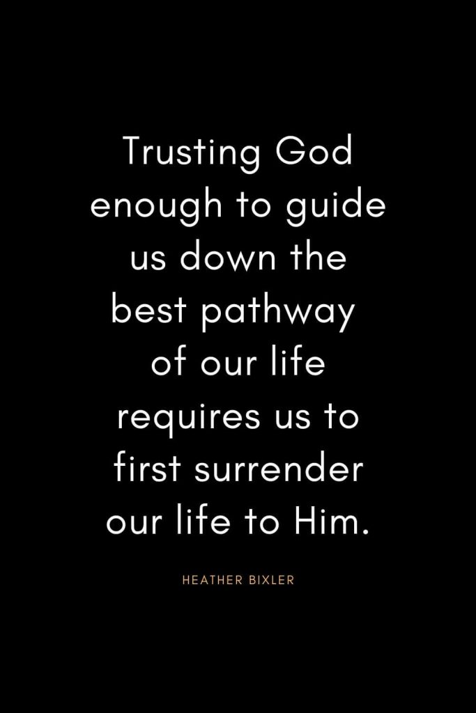 Christian Quotes about Trust (13): Trusting God enough to guide us down the best pathway of our life requires us to first surrender our life to Him. - Heather Bixler