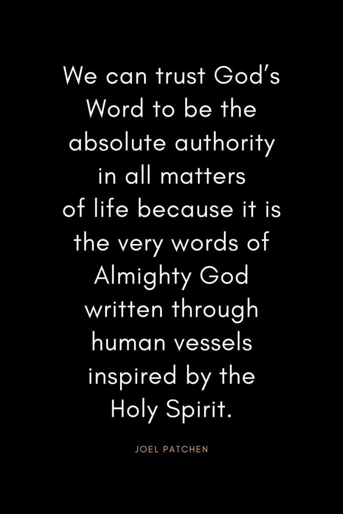 Christian Quotes about Trust (14): We can trust God's Word to be the absolute authority in all matters of life because it is the very words of Almighty God written through human vessels inspired by the Holy Spirit. - Joel Patchen