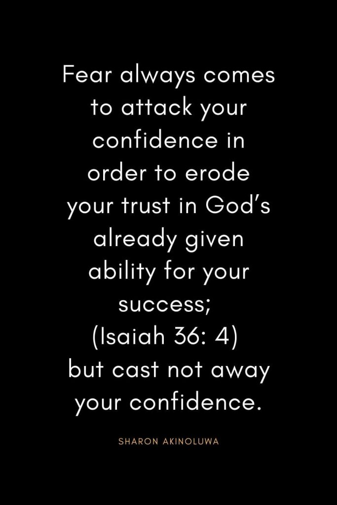Christian Quotes about Trust (15): Fear always comes to attack your confidence in order to erode your trust in God's already given ability for your success; (Isaiah 36: 4) but cast not away your confidence. - Sharon Akinoluwa