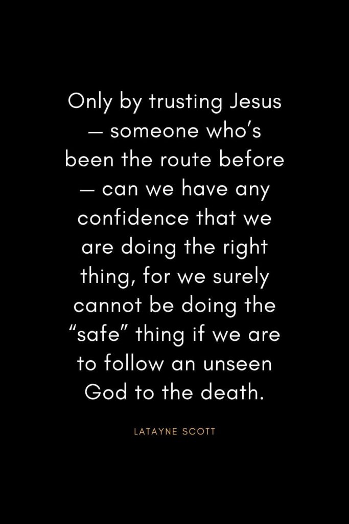 "Christian Quotes about Trust (16): Only by trusting Jesus— someone who's been the route before— can we have any confidence that we are doing the right thing, for we surely cannot be doing the ""safe"" thing if we are to follow an unseen God to the death. - Latayne Scott"