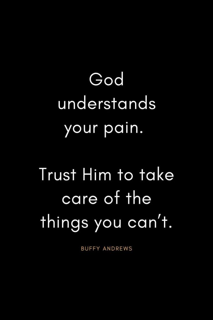 Christian Quotes about Trust (17): God understands your pain. Trust Him to take care of the things you can't. - Buffy Andrews