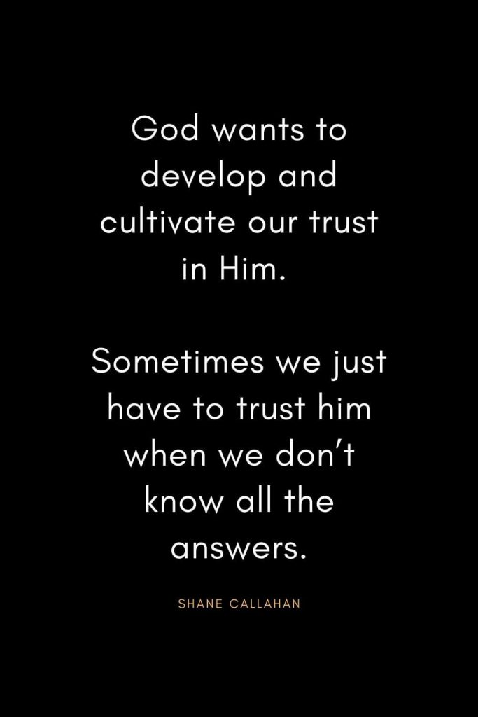 Christian Quotes about Trust (19): God wants to develop and cultivate our trust in Him. Sometimes we just have to trust him when we don't know all the answers. - Shane Callahan
