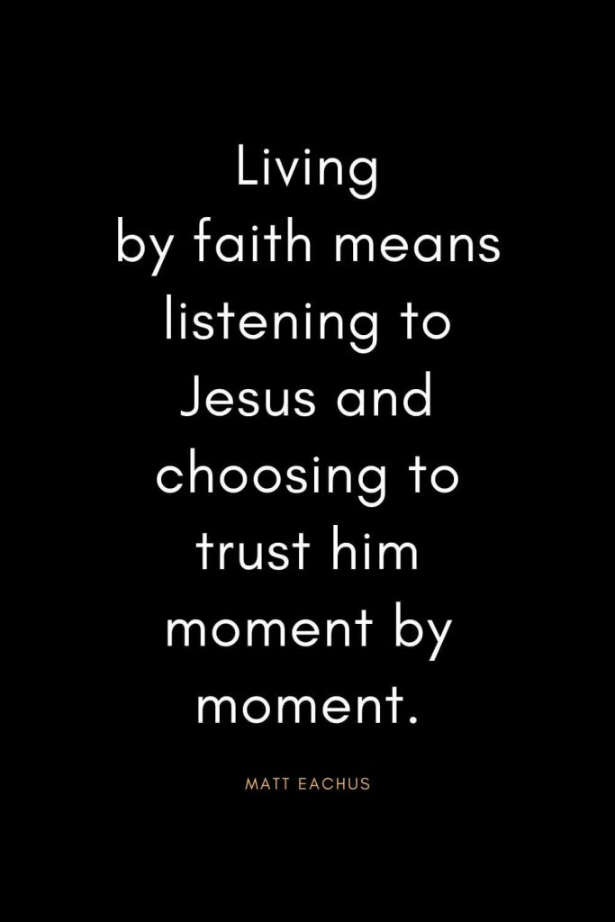 Christian Quotes about Trust (2): Living by faith means listening to Jesus and choosing to trust him moment by moment. - Matt Eachus