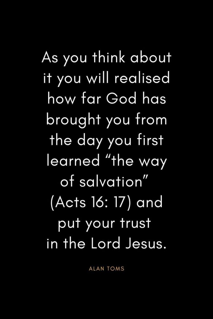 "Christian Quotes about Trust (20): As you think about it you will realised how far God has brought you from the day you first learned ""the way of salvation"" (Acts 16: 17) and put your trust in the Lord Jesus. - Alan Toms"