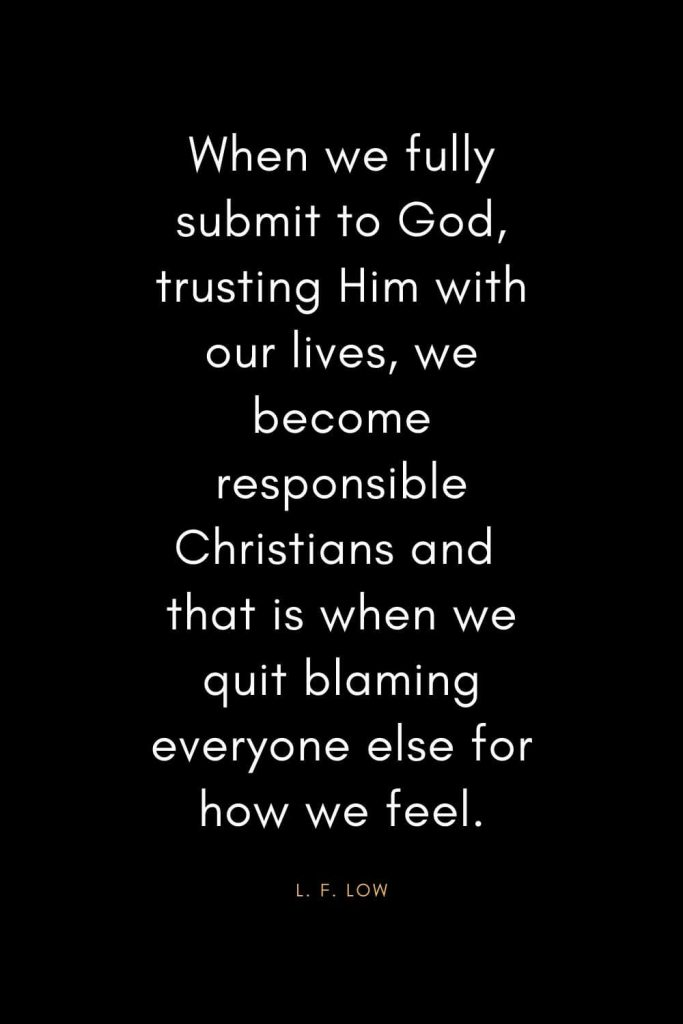 Christian Quotes about Trust (21): When we fully submit to God, trusting Him with our lives, we become responsible Christians and that is when we quit blaming everyone else for how we feel. - L. F. Low