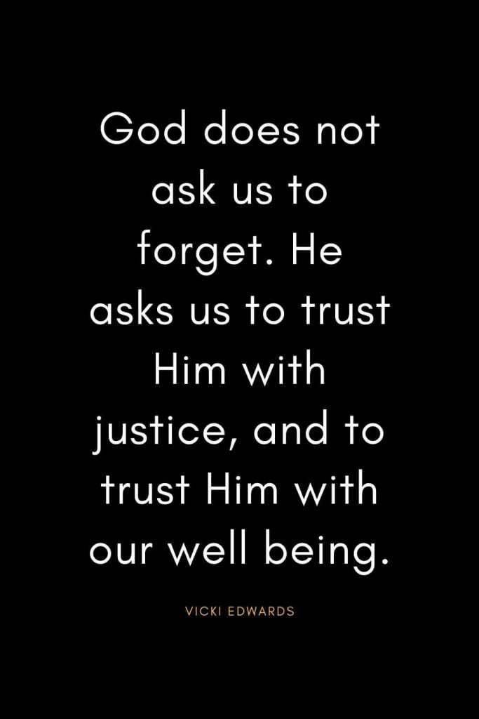 Christian Quotes about Trust (22): God does not ask us to forget. He asks us to trust Him with justice, and to trust Him with our well being. - Vicki Edwards