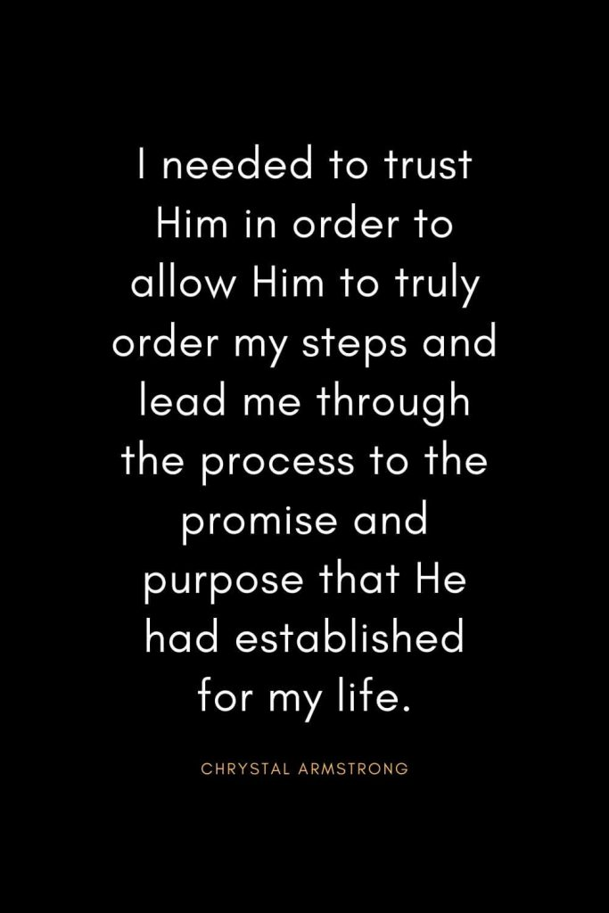 Christian Quotes about Trust (23): I needed to trust Him in order to allow Him to truly order my steps and lead me through the process to the promise and purpose that He had established for my life. - Chrystal Armstrong