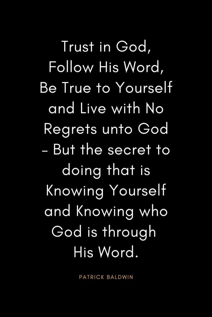 Christian Quotes about Trust (24): Trust in God, Follow His Word, Be True to Yourself and Live with No Regrets unto God – But the secret to doing that is Knowing Yourself and Knowing who God is through His Word. - Patrick Baldwin