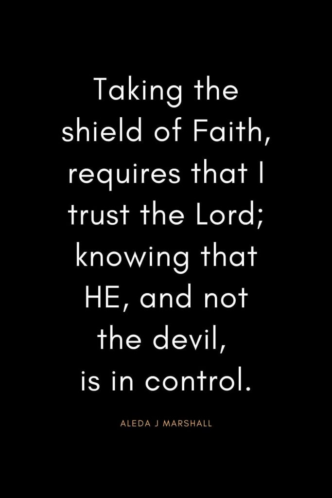 Christian Quotes about Trust (25): Taking the shield of Faith, requires that I trust the Lord; knowing that HE, and not the devil, is in control. - Aleda J Marshall