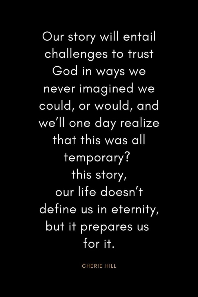 Christian Quotes about Trust (26): Our story will entail challenges to trust God in ways we never imagined we could, or would, and we'll one day realize that this was all temporary? this story, our life doesn't define us in eternity, but it prepares us for it. - Cherie Hill