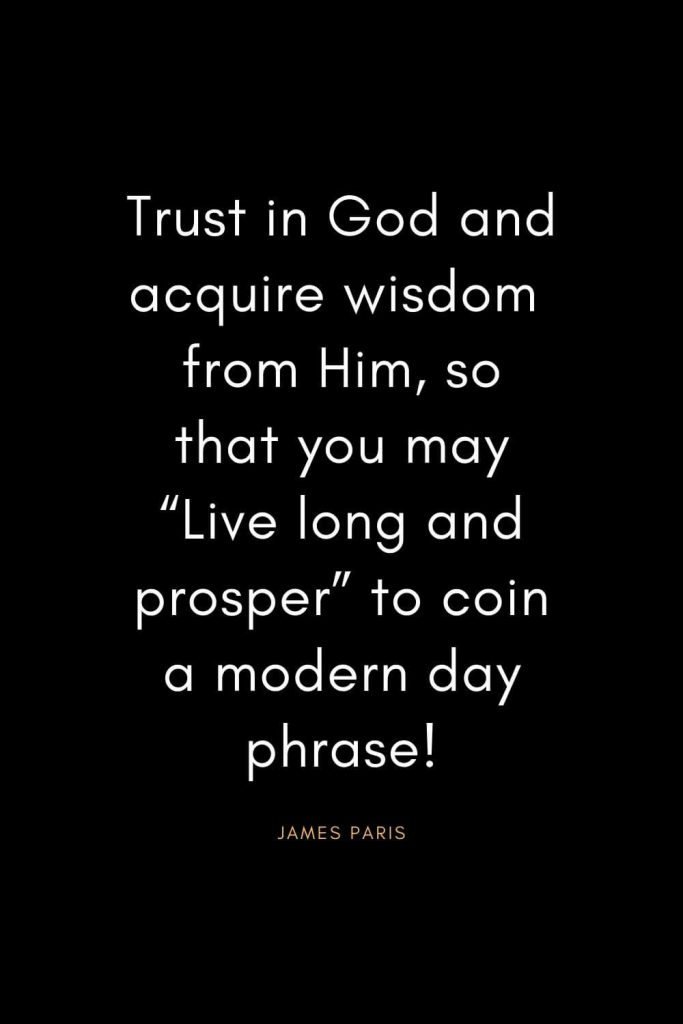 "Christian Quotes about Trust (27): Trust in God and acquire wisdom from Him, so that you may ""Live long and prosper"" to coin a modern day phrase! - James Paris"