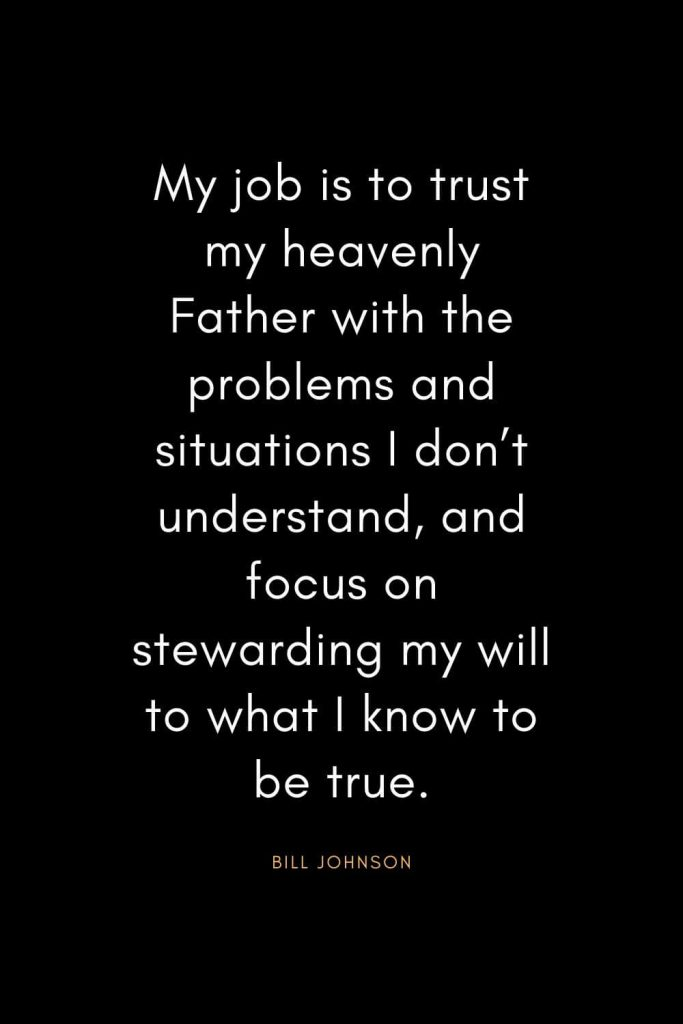 Christian Quotes about Trust (29): My job is to trust my heavenly Father with the problems and situations I don't understand, and focus on stewarding my will to what I know to be true. - Bill Johnson