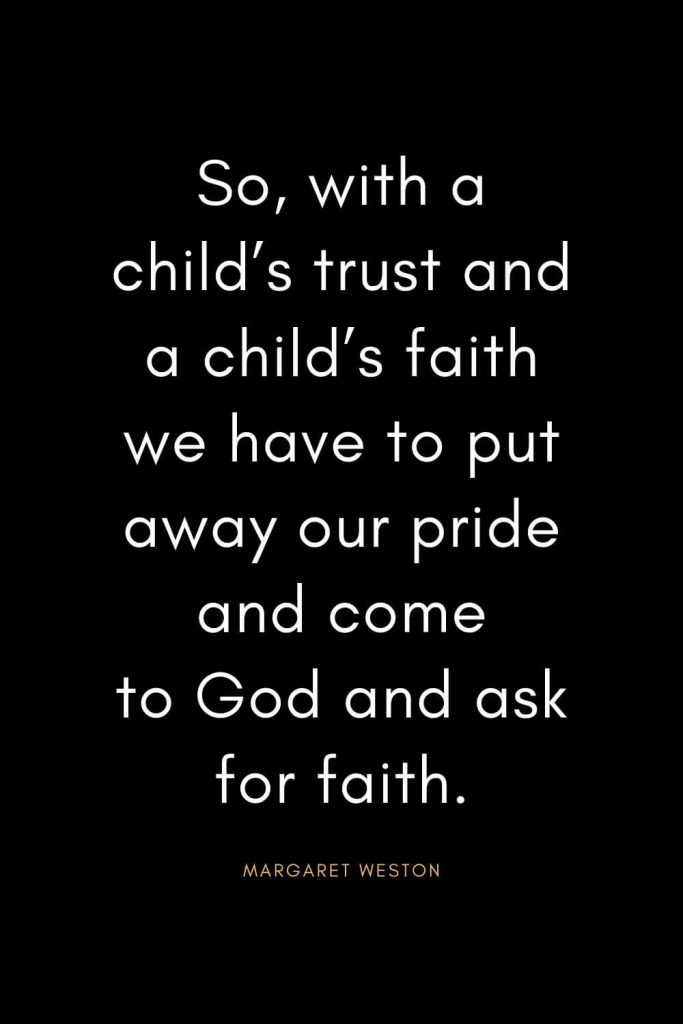 Christian Quotes about Trust (3): So, with a child's trust and a child's faith we have to put away our pride and come to God and ask for faith. - Margaret Weston
