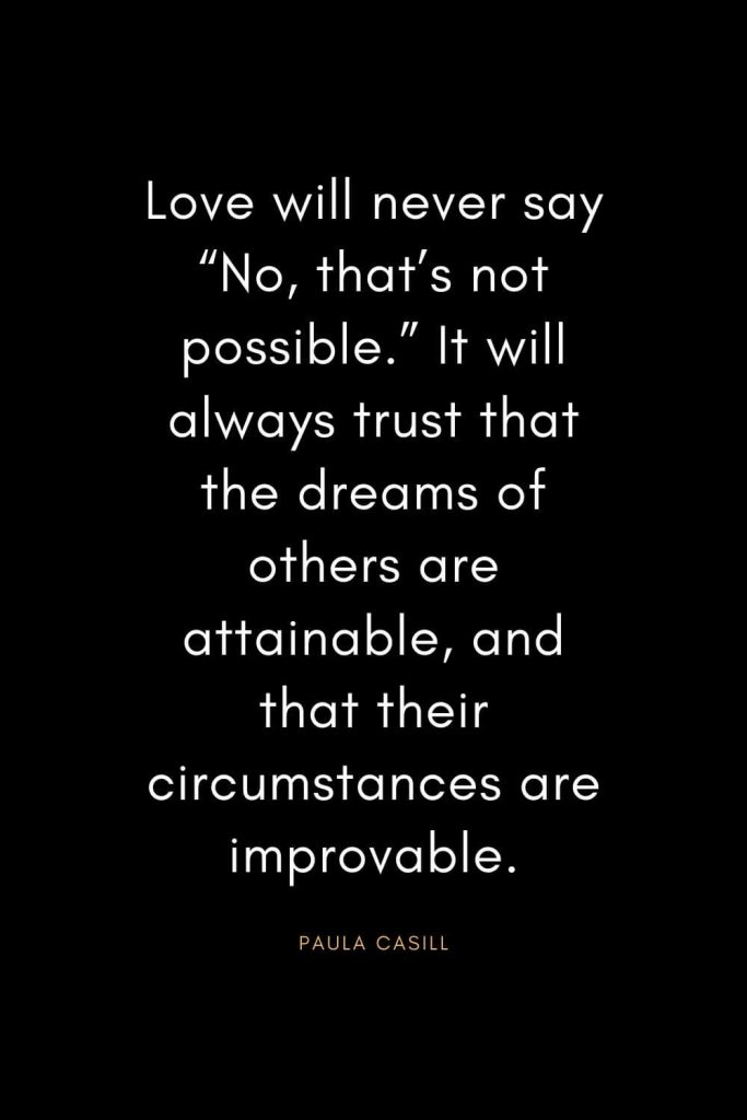 "Christian Quotes about Trust (30): Love will never say ""No, that's not possible."" It will always trust that the dreams of others are attainable, and that their circumstances are improvable. - Paula Casill"