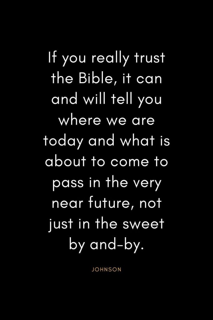 Christian Quotes about Trust (31): If you really trust the Bible, it can and will tell you where we are today and what is about to come to pass in the very near future, not just in the sweet by and-by. - Gaines Johnson