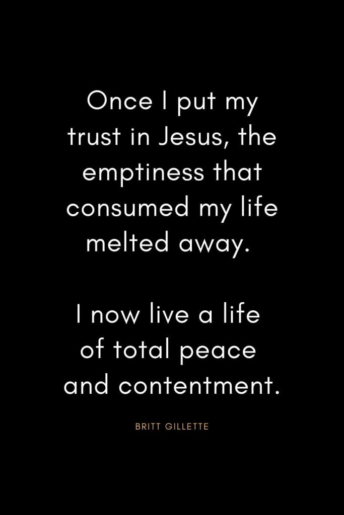 Christian Quotes about Trust (32): Once I put my trust in Jesus, the emptiness that consumed my life melted away. I now live a life of total peace and contentment. - Britt Gillette