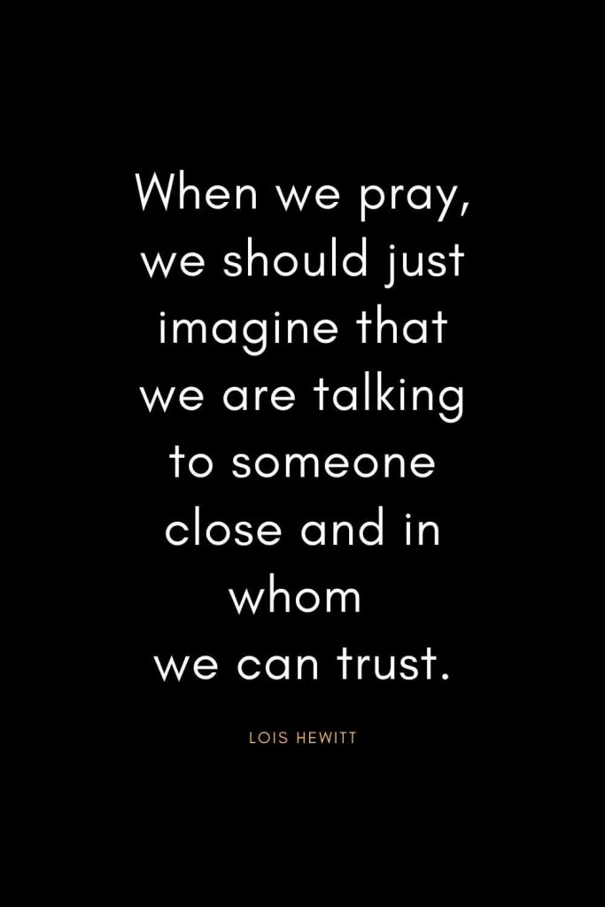 Christian Quotes about Trust (33): When we pray, we should just imagine that we are talking to someone close and in whom we can trust. - Lois Hewitt