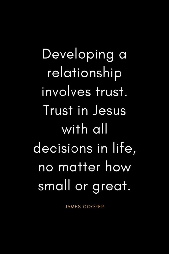 Christian Quotes about Trust (34): Developing a relationship involves trust. Trust in Jesus with all decisions in life, no matter how small or great. - James Cooper