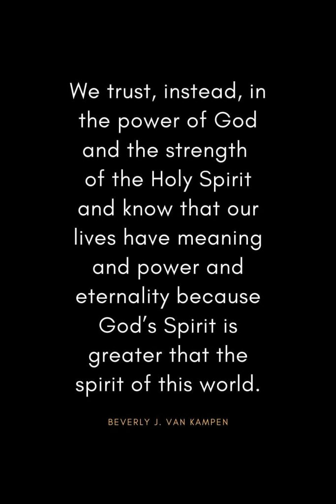 Christian Quotes about Trust (35): We trust, instead, in the power of God and the strength of the Holy Spirit and know that our lives have meaning and power and eternality because God's Spirit is greater that the spirit of this world. - Beverly J. Van Kampen