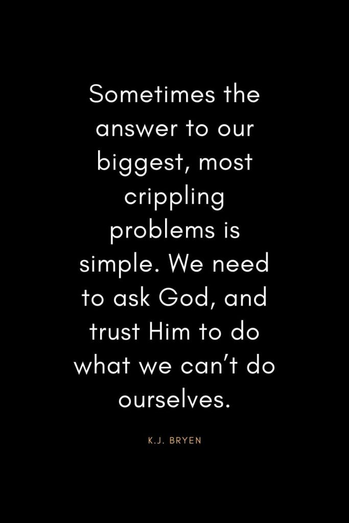 Christian Quotes about Trust (37): Sometimes the answer to our biggest, most crippling problems is simple. We need to ask God, and trust Him to do what we can't do ourselves. - K.J. Bryen