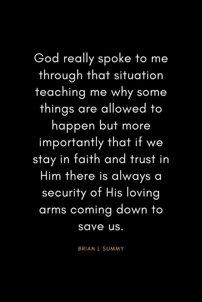 Christian Quotes about Trust (4): God really spoke to me through that situation teaching me why some things are allowed to happen but more importantly that if we stay in faith and trust in Him there is always a security of His loving arms coming down to save us. - Brian L Summy
