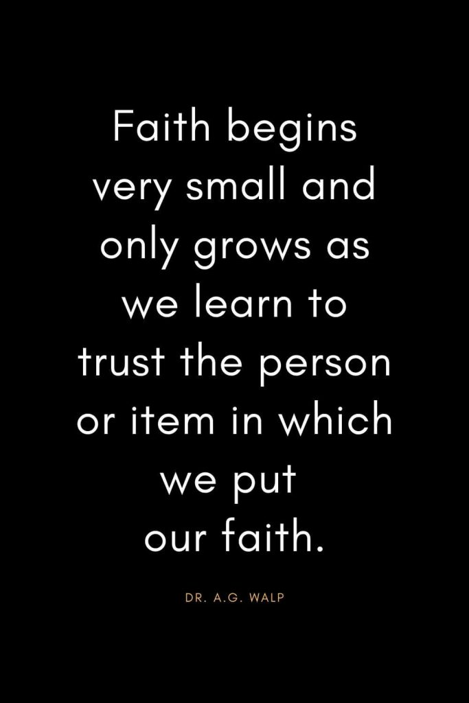 Christian Quotes about Trust (6): Faith begins very small and only grows as we learn to trust the person or item in which we put our faith. - Dr. A.G. Walp