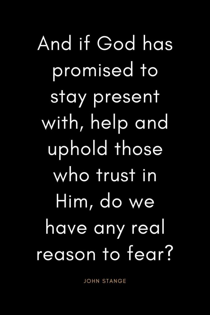 Christian Quotes about Trust (8): And if God has promised to stay present with, help and uphold those who trust in Him, do we have any real reason to fear? - John Stange
