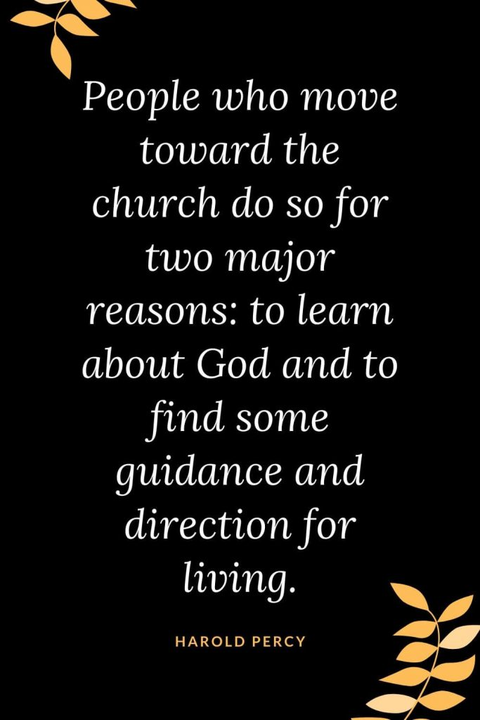 Church Quotes (1): People who move toward the church do so for two major reasons: to learn about God and to find some guidance and direction for living. Harold Percy