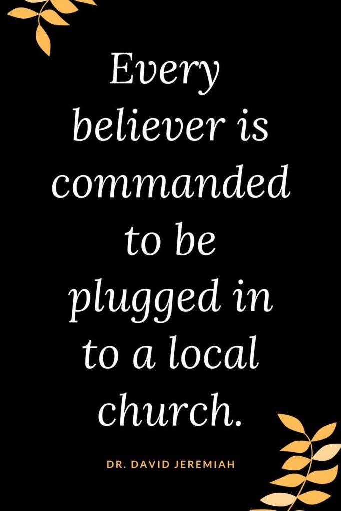 Church Quotes (10): Every believer is commanded to be plugged in to a local church. Dr. David Jeremiah