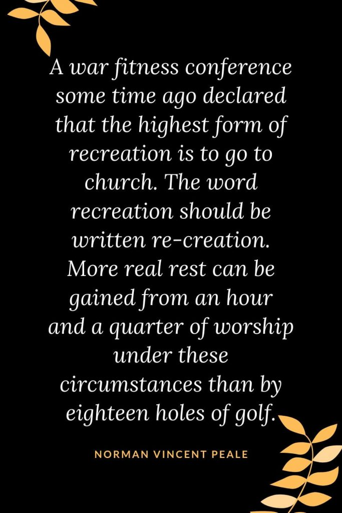 Church Quotes (11): A war fitness conference some time ago declared that the highest form of recreation is to go to church. The word recreation should be written re-creation. More real rest can be gained from an hour and a quarter of worship under these circumstances than by eighteen holes of golf. Norman Vincent Peale