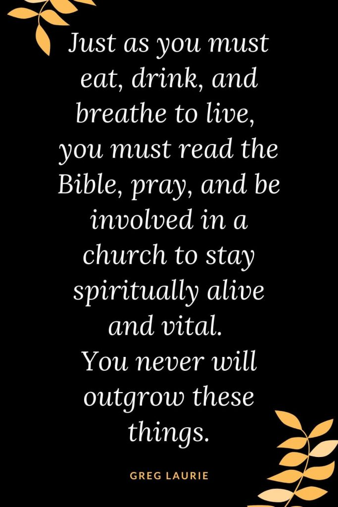 Church Quotes (12): Just as you must eat, drink, and breathe to live, you must read the Bible, pray, and be involved in a church to stay spiritually alive and vital. You never will outgrow these things. Greg Laurie