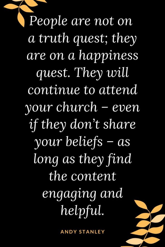 Church Quotes (13): People are not on a truth quest; they are on a happiness quest. They will continue to attend your church - even if they don't share your beliefs - as long as they find the content engaging and helpful. Andy Stanley