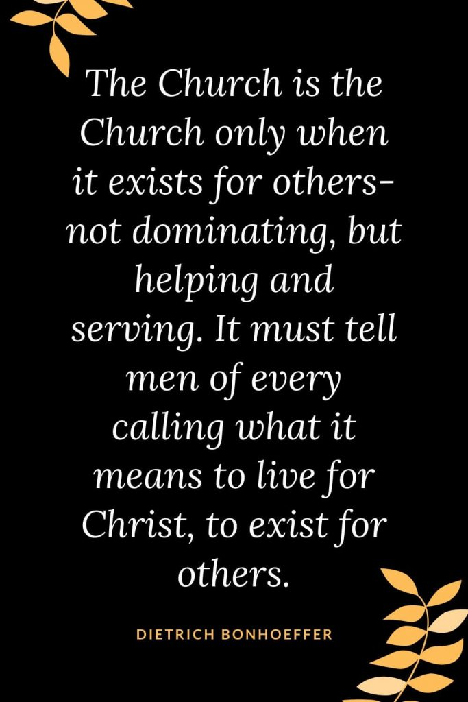 Church Quotes (14): The Church is the Church only when it exists for others- not dominating, but helping and serving. It must tell men of every calling what it means to live for Christ, to exist for others. Dietrich Bonhoeffer