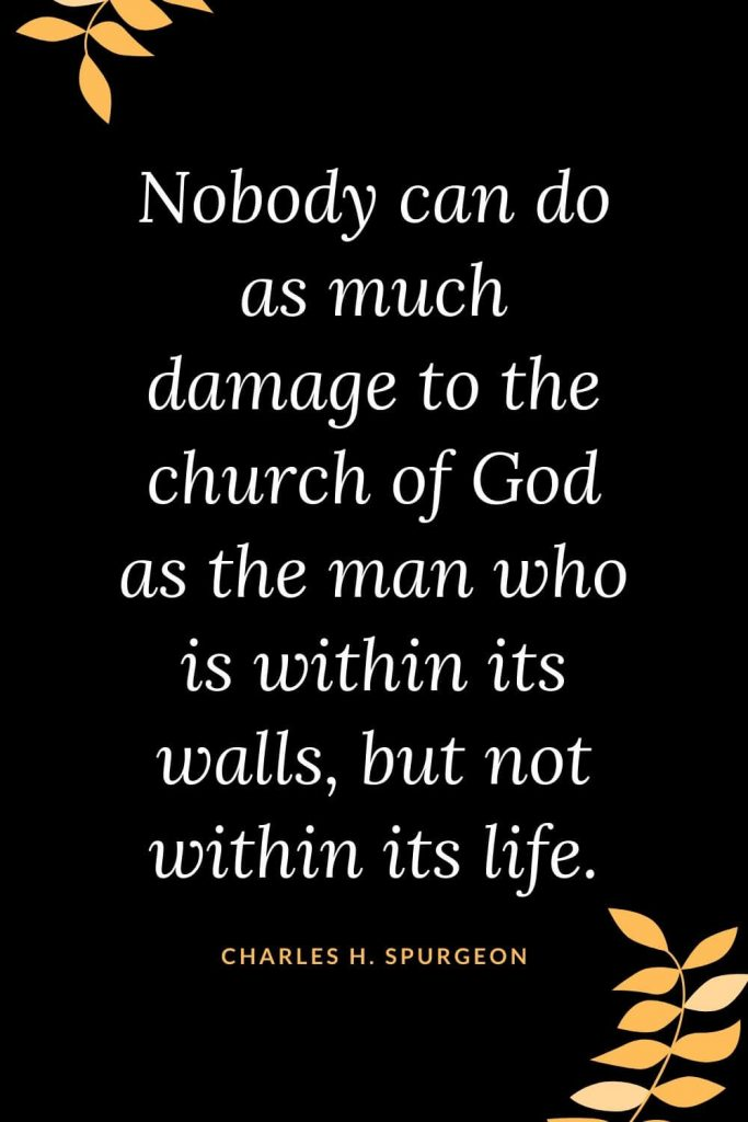 Church Quotes (15): Nobody can do as much damage to the church of God as the man who is within its walls, but not within its life. Charles H. Spurgeon