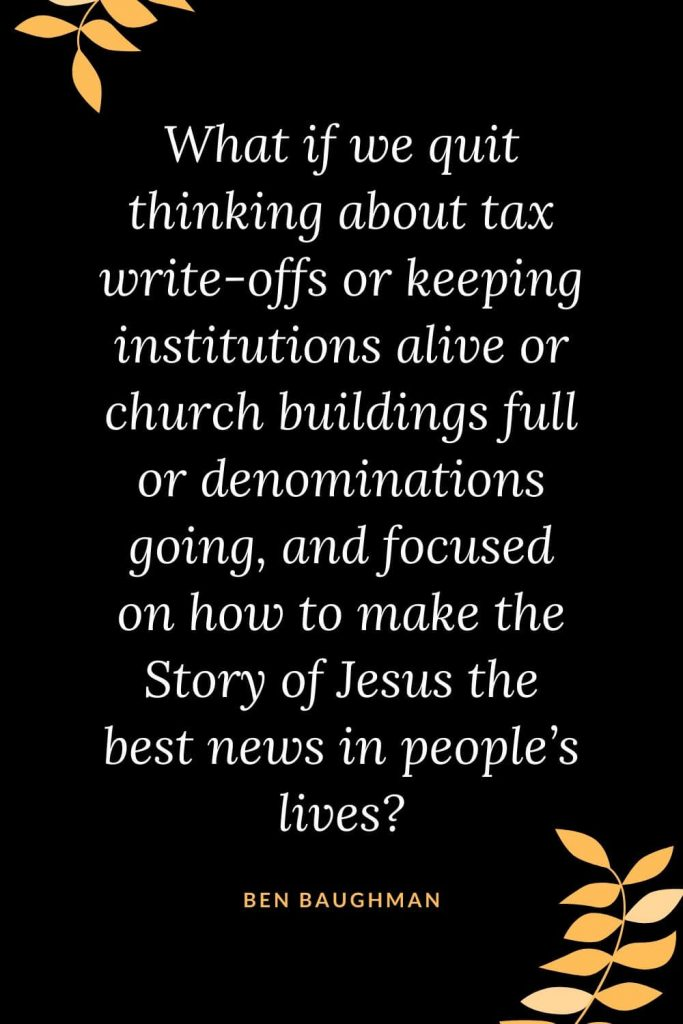 Church Quotes (16): What if we quit thinking about tax write-offs or keeping institutions alive or church buildings full or denominations going, and focused on how to make the Story of Jesus the best news in people's lives? Ben Baughman
