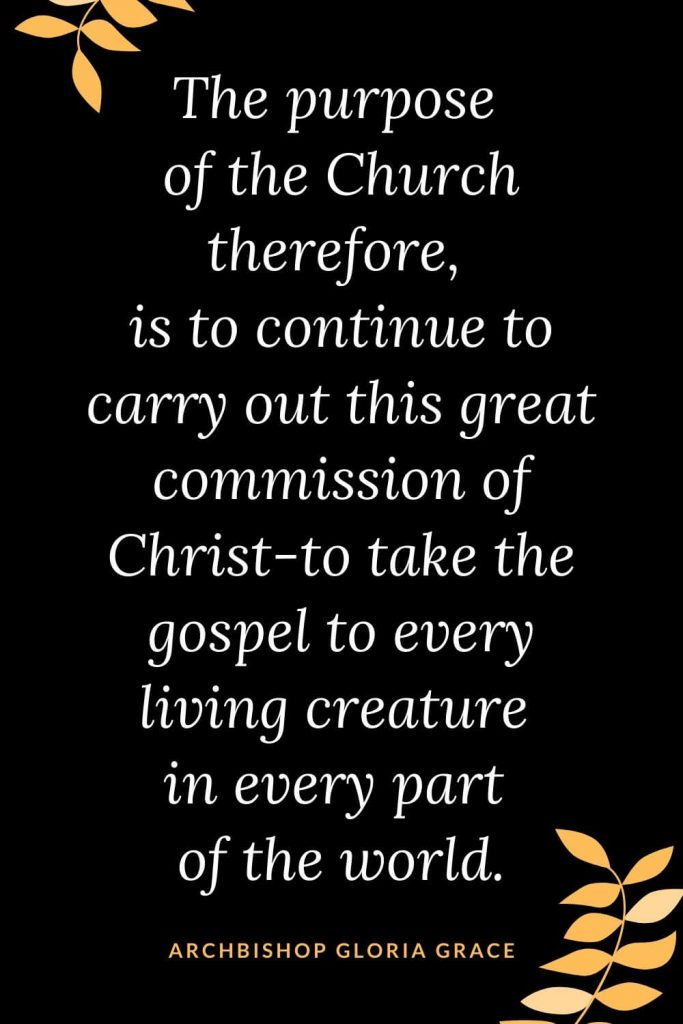 Church Quotes (18): The purpose of the Church therefore, is to continue to carry out this great commission of Christ-to take the gospel to every living creature in every part of the world. Archbishop Gloria Grace