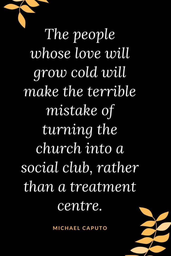 Church Quotes (19): The people whose love will grow cold will make the terrible mistake of turning the church into a social club, rather than a treatment centre. Michael Caputo