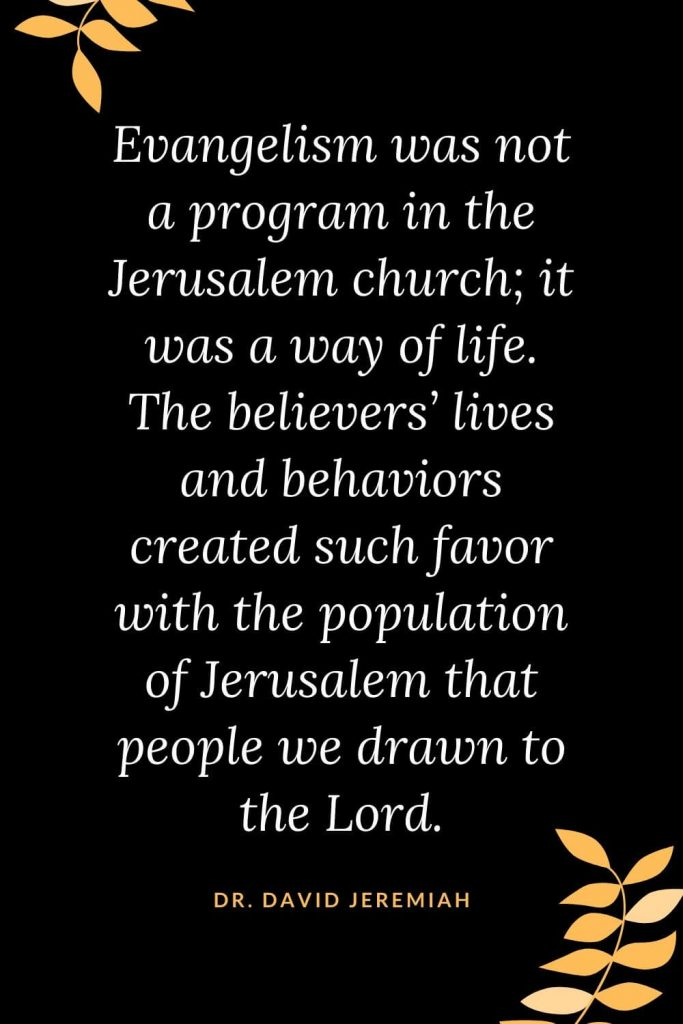Church Quotes (2): Evangelism was not a program in the Jerusalem church; it was a way of life. The believers' lives and behaviors created such favor with the population of Jerusalem that people we drawn to the Lord. Dr. David Jeremiah