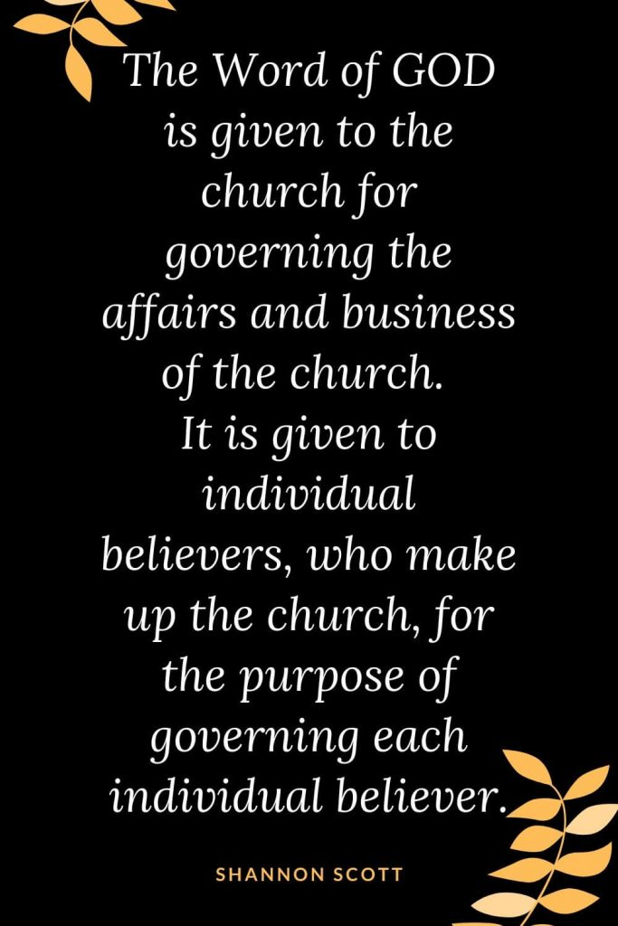 Church Quotes (20): The Word of GOD is given to the church for governing the affairs and business of the church. It is given to individual believers, who make up the church, for the purpose of governing each individual believer. Shannon Scott