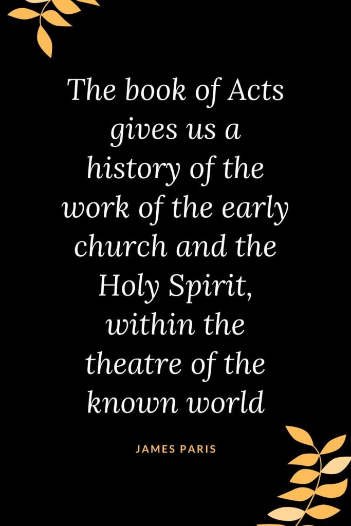 Church Quotes (22): The book of Acts gives us a history of the work of the early church and the Holy Spirit, within the theatre of the known world. James Paris
