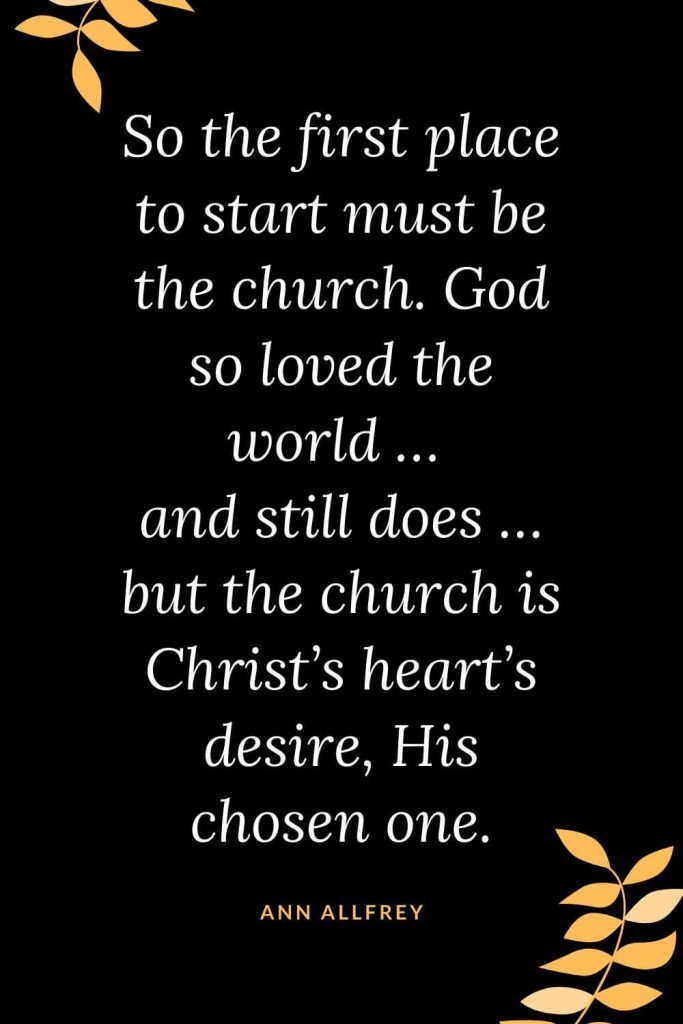 Church Quotes (23): So the first place to start must be the church. God so loved the world ... and still does ... but the church is Christ's heart's desire, His chosen one. Ann Allfrey