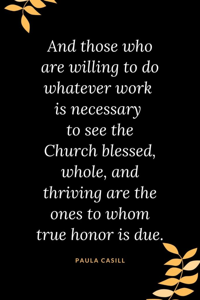 Church Quotes (24): And those who are willing to do whatever work is necessary to see the Church blessed, whole, and thriving are the ones to whom true honor is due. Paula Casill