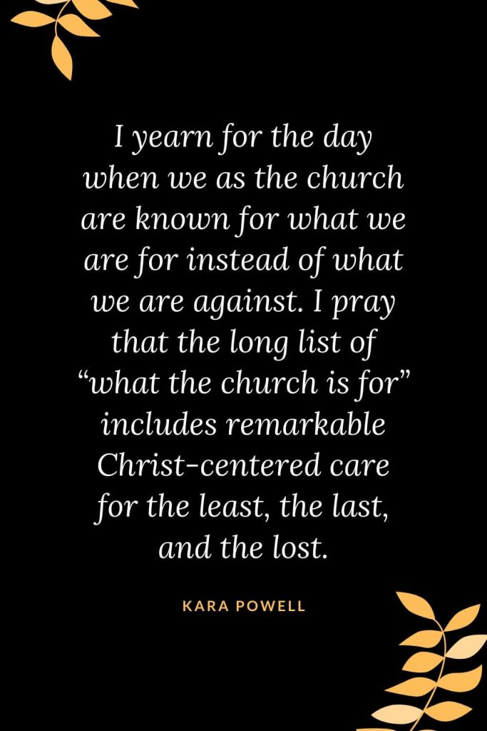 "Church Quotes (26): I yearn for the day when we as the church are known for what we are for instead of what we are against. I pray that the long list of ""what the church is for"" includes remarkable Christ-centered care for the least, the last, and the lost. Kara Powell"