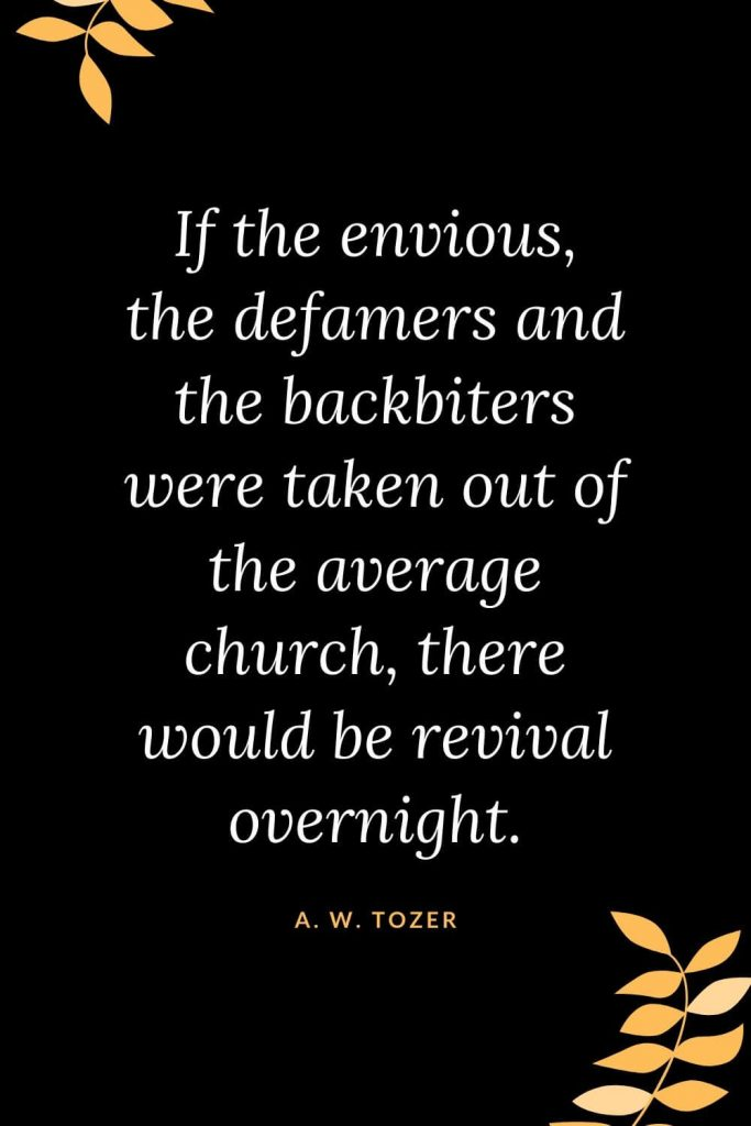 Church Quotes (27): If the envious, the defamers and the backbiters were taken out of the average church, there would be revival overnight. A. W. Tozer