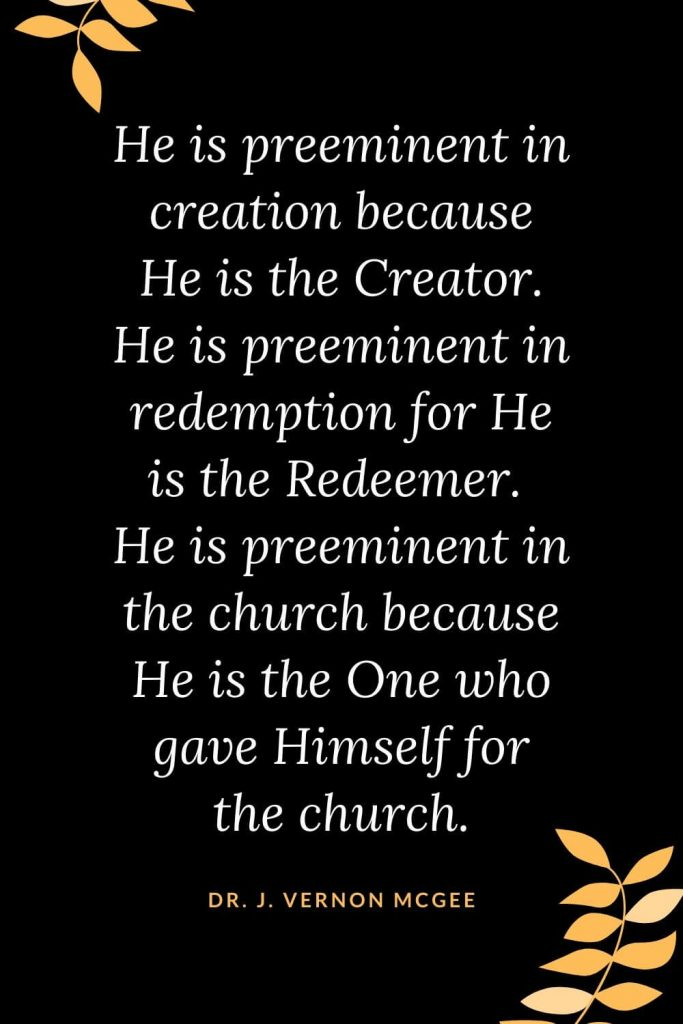 Church Quotes (28): He is preeminent in creation because He is the Creator. He is preeminent in redemption for He is the Redeemer. He is preeminent in the church because He is the One who gave Himself for the church. Dr. J. Vernon McGee