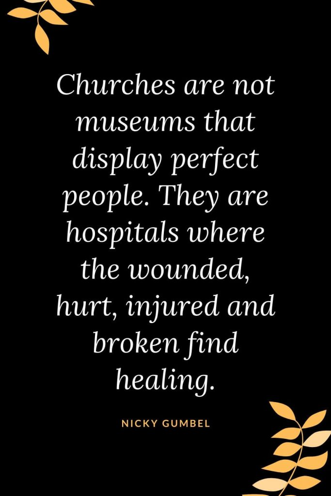 Church Quotes (29): Churches are not museums that display perfect people. They are hospitals where the wounded, hurt, injured and broken find healing. Nicky Gumbel